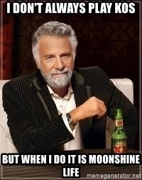 i-dont-always-play-kos-but-when-i-do-it-is-moonshine-life